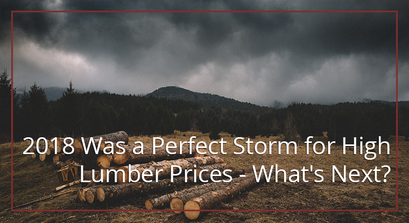 2018 Was a Perfect Storm for High Lumber Prices - What's Next?